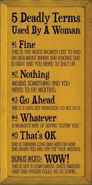 View joke - Five deadly terms used by a woman. Fine - this is the word women use to end an argument when she knows she is right and you need to shut up. Nothing - means something, and you need to be worried. Go ahead - it's a dare, not a permission. Don't do it.